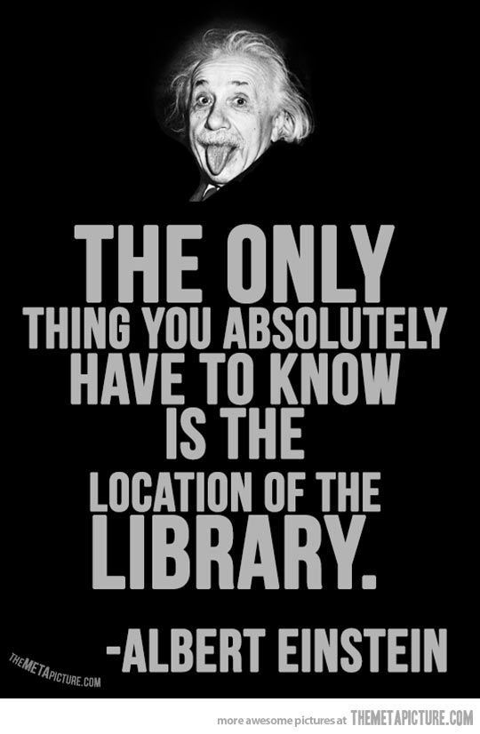 The only thing you absolutely have to know is the location of the library - Albert Einstein